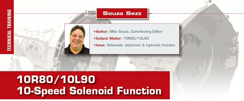 10R80/10L90 10-Speed Solenoid Function  Souza Sezz  Author: Mike Souza, Contributing Editor Subject Matter: 10R80/10L90 Issues: Solenoids: electronic & hydraulic function