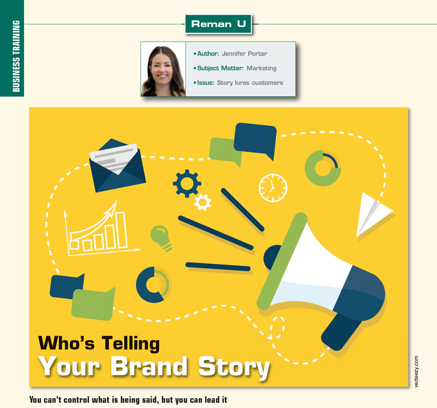 Who's Telling Your Brand Story?  Reman U  Author: Jennifer Porter Subject Matter: Marketing Issue: Story lures customers