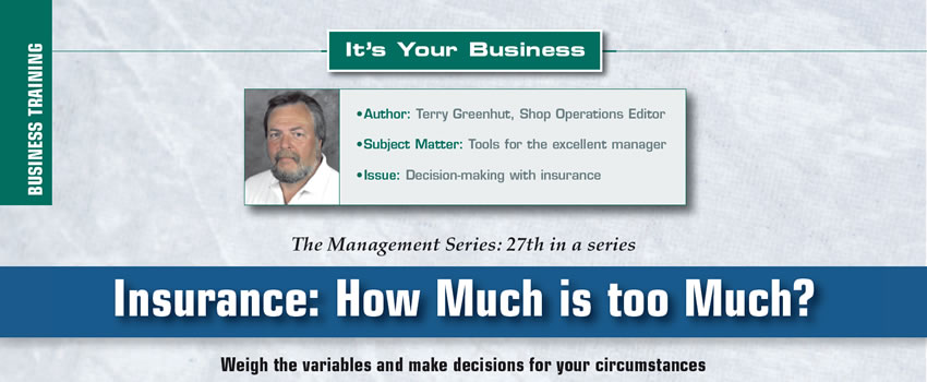 Insurance: How Much is too Much?  It's Your Business  Author: Terry Greenhut, Shop Operations Editor Subject Matter: Tools for the excellent manager Issue: Decision-making with insurance