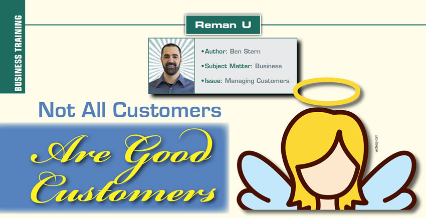 Not All Customers Are Good Customers  Reman U  Author: Ben Stern Subject Matter: Business Issue: Managing Customers