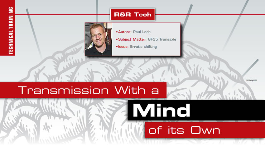 Transmission With a Mind of its Own  R&R Tech  Author: Paul Loch Subject Matter: 6F35 Transaxle Issue: Erratic shifting