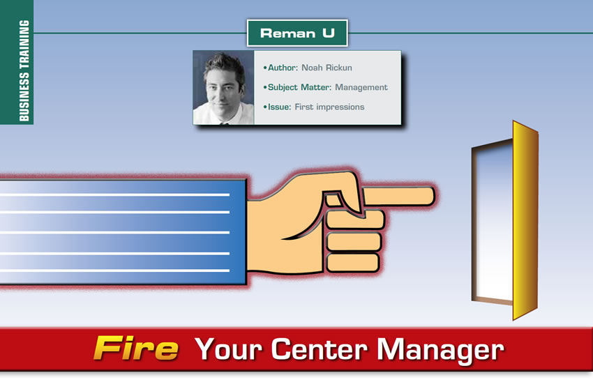 Fire Your Center Manager  Reman U  Author: Noah Rickun Subject Matter: Management Issue: First impressions