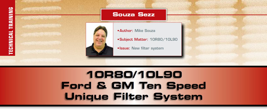 10R80/10L90 Ford & GM Ten Speed Unique Filter System  Souza Sezz  Author: Mike Souza Subject Matter: 10R80/10L90 Issue: New filter system