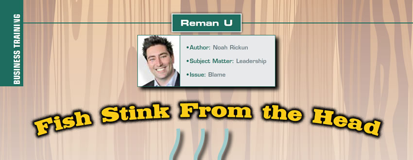 Fish Stink From the Head  Reman U  Author: Noah Rickun Subject Matter: Leadership Issue: Blame