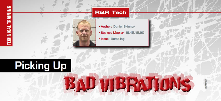 Picking Up Bad Vibrations  R&R Tech  Author: Daniel Skinner Subject Matter: 8L45/8L90 Issue: Rumbling