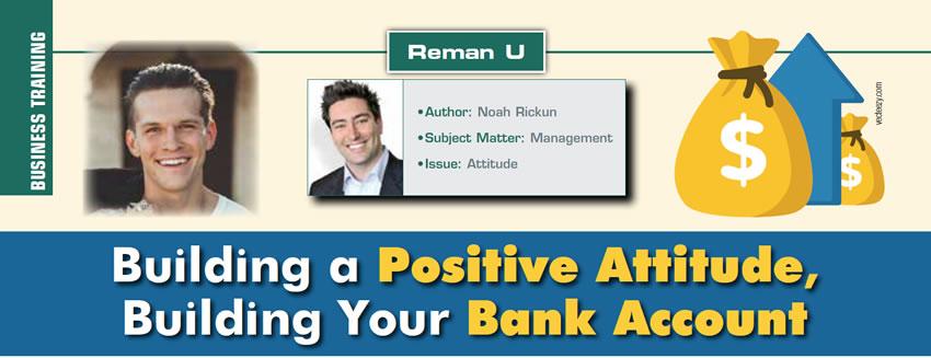 Building a Positive Attitude, Building Your Bank Account  Reman U  Author: Noah Rickun Subject Matter: Management Issue: Attitude
