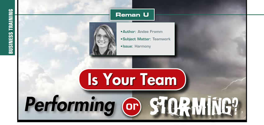 Is Your Team Performing or Storming?  Reman U  Author: Andee Fromm Subject Matter: Teamwork Issue: Harmony
