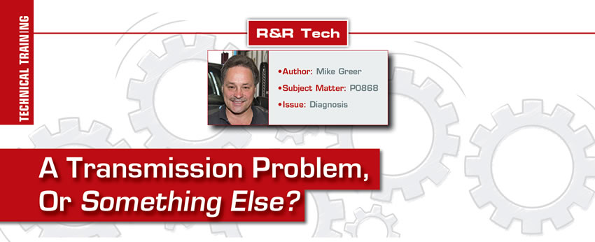 A Transmission Problem, Or Something Else?  R&R Tech  Author: Mike Greer Subject Matter: P0868 Issue: Diagnosis