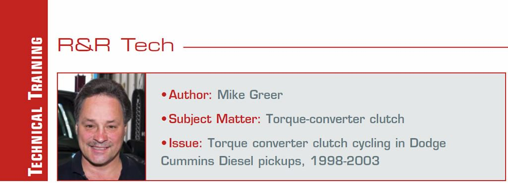 Problem-Free Pickup, Now This: Why?  R&R Tech  Author: Mike Greer Subject Matter: Torque-converter clutch Issue: Torque converter clutch cycling in DodgeCummins Diesel pickups, 1998-2003