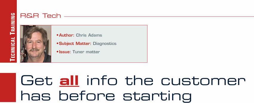 Get all info the customer has before starting  R&R Tech  Author: Chris Adams Subject Matter: Diagnostics Issue: Tuner matter