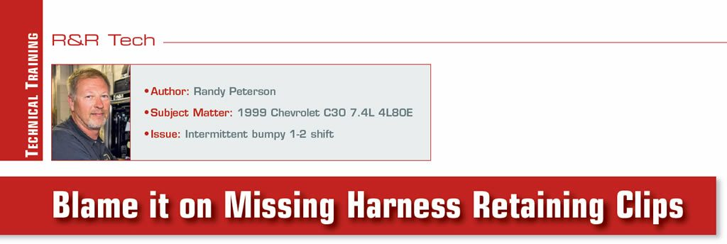 Blame it on Missing Harness Retaining Clips  R&R Tech  Author: Randy Peterson Subject Matter: 1999 Chevrolet C30 7.4L 4L80E Issue: Intermittent bumpy 1-2 shift