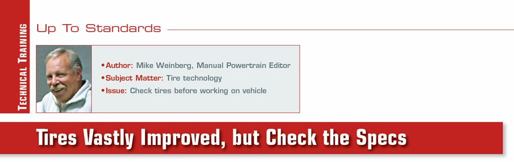 Tires Vastly Improved, but Check the Specs   Up To Standards  Author: Mike Weinberg Subject Matter: Tire technology Issue: Check tires before working on vehicle