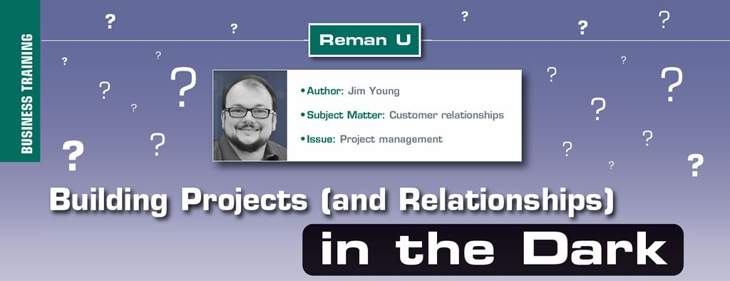 Building Projects (and Relationships) in the Dark  Reman U  Author: Jim Young Subject Matter: Customer relationships Issue: Project management