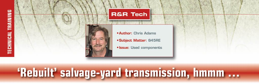 'Rebuilt' salvage-yard transmission, hmmm …  R&R Tech  Author: Chris Adams Subject Matter: 845RE Issue: Used components