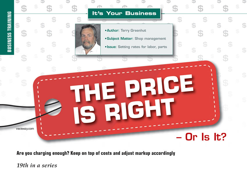 The Price is Right – Or Is It?  It's Your Business  Author: Terry Greenhut Subject Matter: Shop management Issue: Setting rates for labor, parts