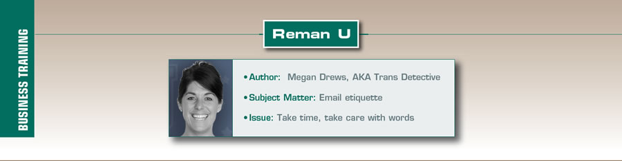Tone It Up  Reman U  Author: Megan Drews, AKA Trans Detective Subject: Email etiquette Issue: Take time, take care with words