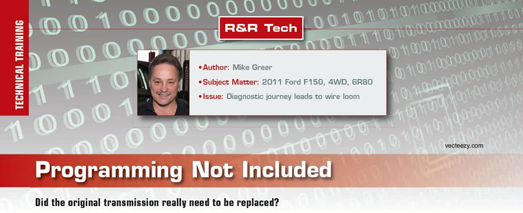 Programming Not Included  R&R Tech  Author: Mike Greer Subject Matter: 2011 Ford F150, 4WD, 6R80 Issue: Diagnostic journey leads to wire loom