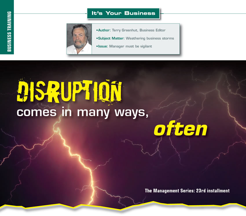 Disruption comes in many ways, often  It's Your Business  Author: Terry Greenhut, Business Editor Subject Matter: Weathering business storms Issue: Manager must be vigilant