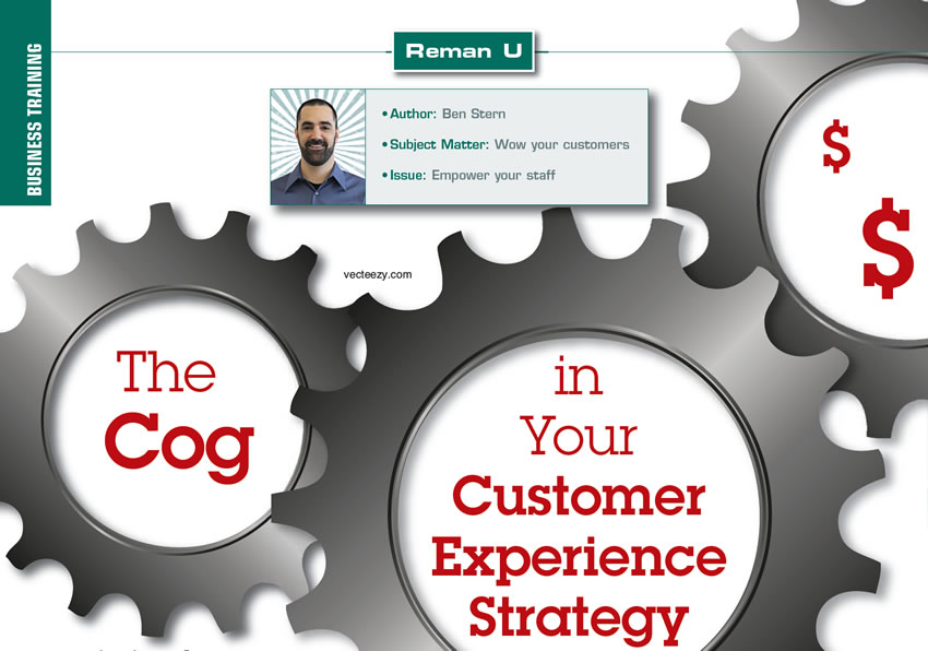The Cog in Your Customer Experience Strategy  Reman U  Author: Ben Stern Subject Matter: Wow your customers Issue: Empower your staff