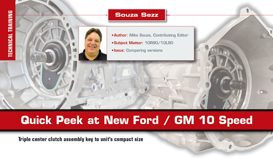 Quick Peek at New Ford / GM 10 Speed  Souza Sezz  Author: Mike Souza Subject matter: 10R80/10L90 Issue: Comparing versions
