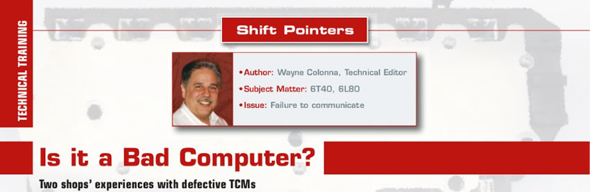 Is it a Bad Computer?  Shift Pointers  Author: Wayne Colonna, Technical Editor Subject Matter: 6T40, 6L80 Issue: Failure to communicate