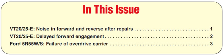 In This Issue VT20/25-E: Noise in forward and reverse after repairs VT20/25-E: Delayed forward engagement Ford 5R55W/S: Failure of overdrive carrier