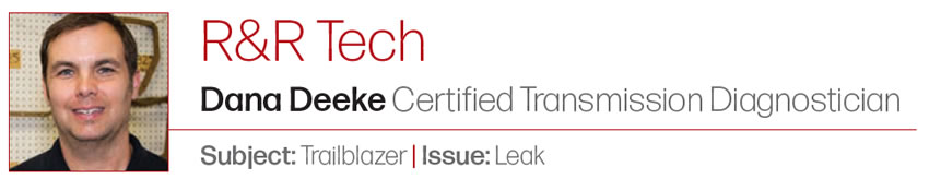 That's a New One  R&R Tech  Author: Dana Deeke, Certified Transmission Diagnostician Subject: Trailblazer Issue: Leak
