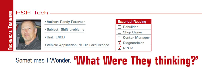 Sometimes I Wonder, 'What Were They thinking?'  R&R Tech  Subject: Shift problems Unit: E4OD Vehicle Application: 1992 Ford Bronco Essential Reading: Diagnostician, R & R Author: Randy Peterson