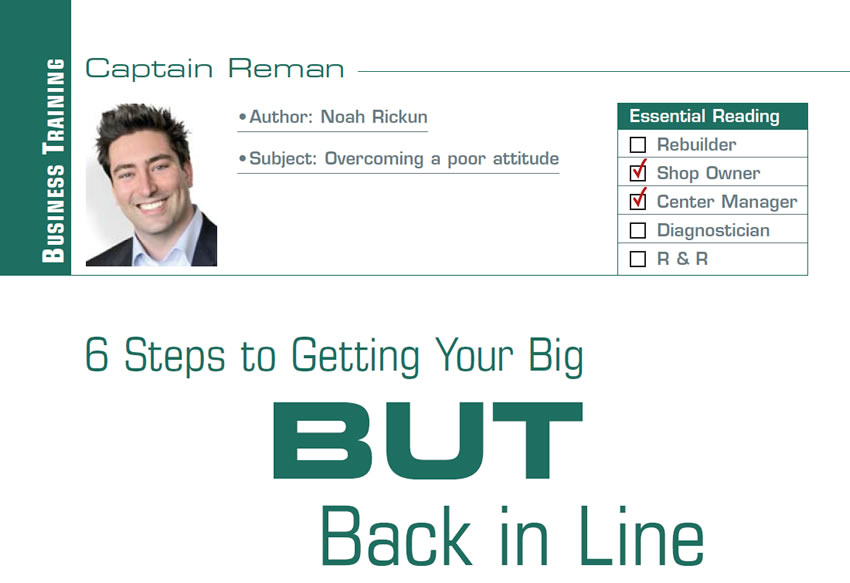 6 Steps to Getting Your Big BUT Back in Line  Reman U  Subject: Overcoming a poor attitude Essential Reading: Shop Owner, Center Manager Author: Noah Rickun