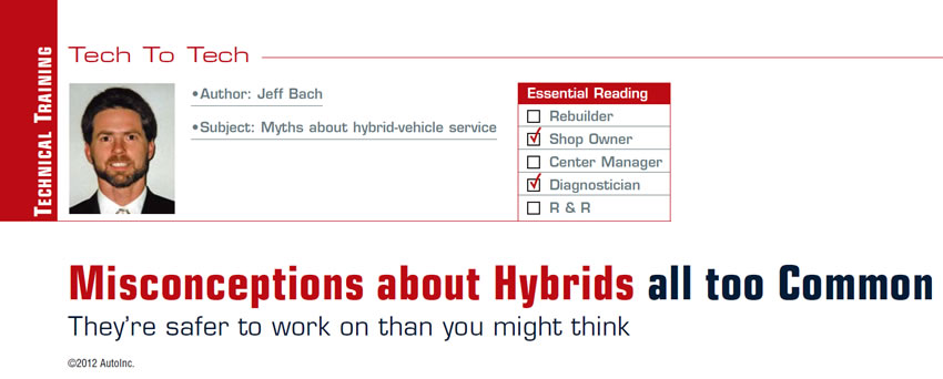 Misconceptions about Hybrids all too Common  Tech to Tech  Subject: Myths about hybrid-vehicle service Essential Reading: Shop Owner, Diagnostician Author: Jeff Bach  They're safer to work on than you might think