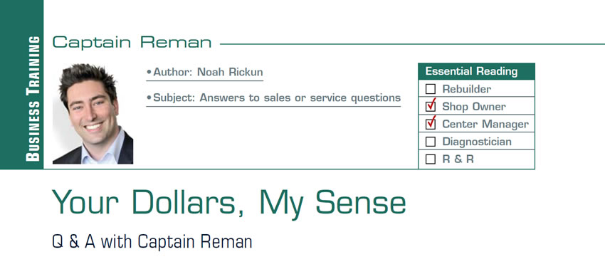 Your Dollars, My Sense  Reman U  Subject: Answers to sales or service questions Essential Reading: Shop Owner, Center Manager Author: Noah Rickun  Q & A with Captain Reman