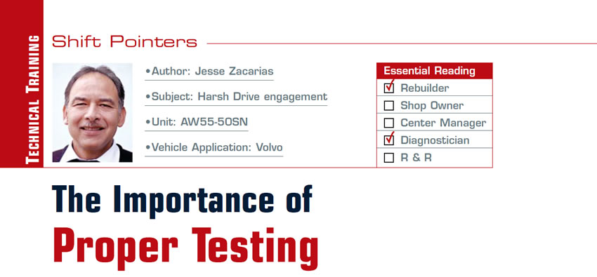 The Importance of Proper Testing  Shift Pointers  Subject: Harsh Drive engagement Unit: AW55-50SN Vehicle Application: Volvo Essential Reading: Rebuilder, Diagnostician Author: Jesse Zacarias