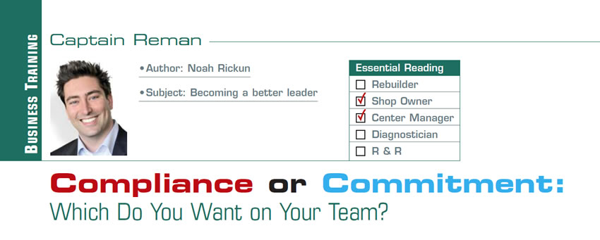Compliance or Commitment: Which Do You Want on Your Team?  Reman U  Author: Noah Rickun Subject: Becoming a better leader Essential Reading: Shop Owner, Center Manager