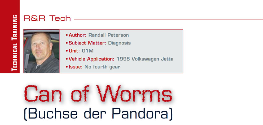 Can of Worms (Buchse der Pandora)  R&R Tech  Author: Randall Peterson Subject Matter: Diagnosis Unit: 01M Vehicle Application: 1998 Volkswagen Jetta Issue: No fourth gear