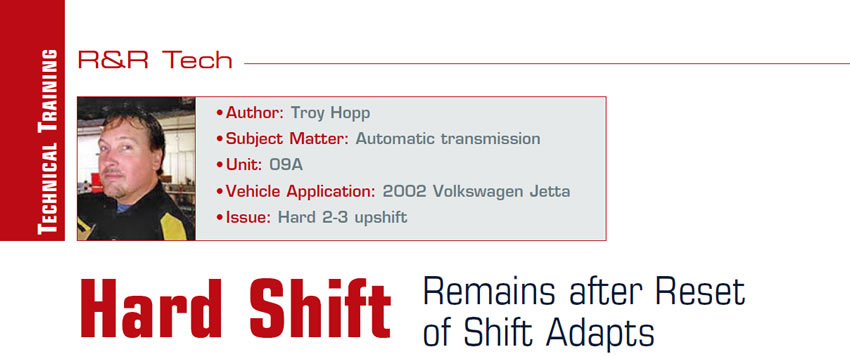 Hard Shift Remains after Reset of Shift Adapts  R&R Tech  Author: Troy Hopp Subject Matter: Automatic transmission Unit: 09A Vehicle Application: 2002 Volkswagen Jetta Issue: Hard 2-3 upshift