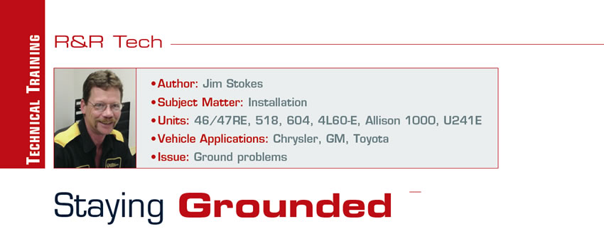 Staying Grounded  R&R Tech  Author: Jim Stokes Subject Matter: Installation Units: 46/47RE, 518, 604, 4L60-E, Allison 1000, U241E Vehicle Applications: Chrysler, GM, Toyota Issue: Ground problems