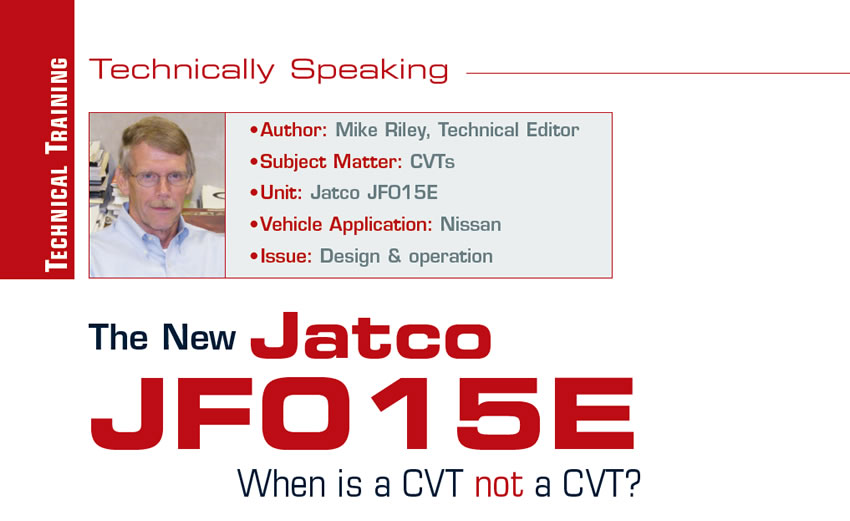 The New Jatco JF015E: When is a CVT not a CVT?  Technically Speaking  Author: Mike Riley, Technical Editor Subject Matter: CVTs Unit: Jatco JF015E Vehicle Application: Nissan Issue: Design & operation