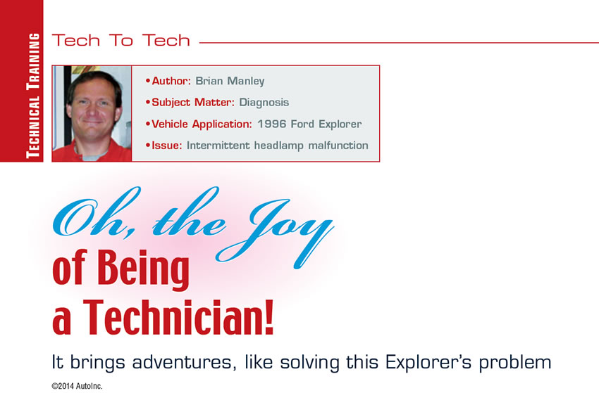 Oh, the Joy of Being a Technician!  Tech to Tech  Author: Brian Manley Subject Matter: Diagnosis Vehicle Application: 1996 Ford Explorer Issue: Intermittent headlamp malfunction  It brings adventures, like solving this Explorer's problem
