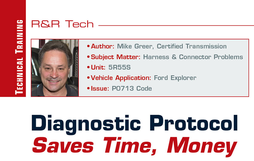 Diagnostic Protocol Saves Time, Money  R&R Tech  Author:    Mike Greer, Certified Transmission Subject Matter:    Harness & Connector Problems Unit: 5R55S Vehicle Application: Ford Explorer Issue: P0713 Code