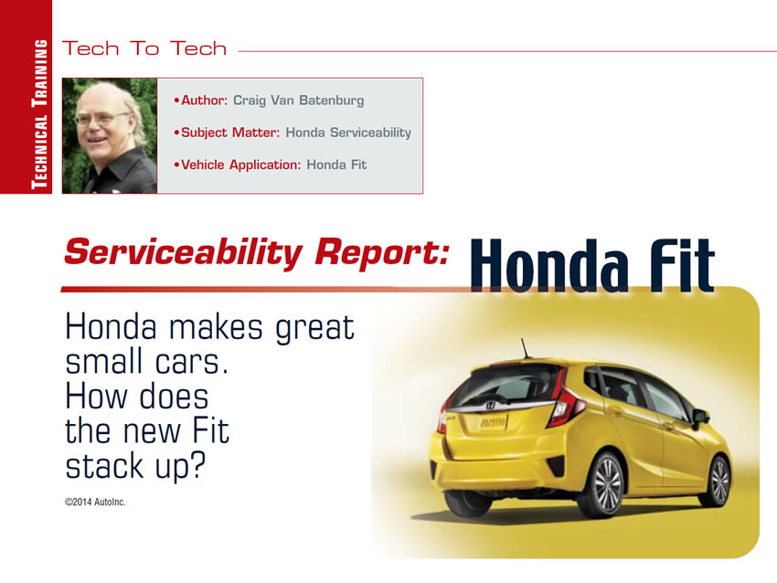 Serviceability Report: Honda Fit  Tech to Tech  Author: Craig Van Batenburg  Subject Matter: Honda Servicability Vehicle Application: Honda Fit  Honda makes great small cars. How does the new Fit stack up?