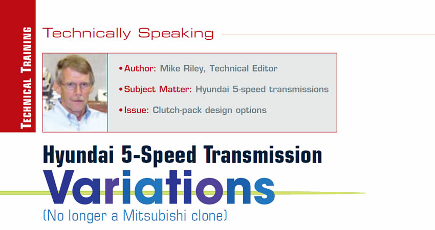 Hyundai 5-Speed Transmission Variations (No longer a Mitsubishi clone)  Technically Speaking  Author: Mike Riley Subject Matter: Hyundai 5-speed transmissions  Issue: Clutch-pack design options