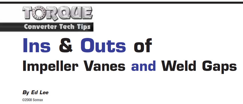 Ins & Outs of Impeller Vanes and Weld Gaps  Torque Converter Tech Tips  Author: Ed Lee