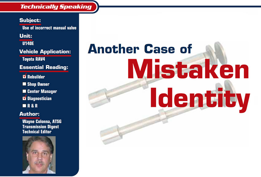 Another Case of Mistaken Identity  Technically Speaking  Subject: Use of incorrect manual valve Unit: U140E Vehicle Application: Toyota RAV4 Essential Reading: Rebuilder, Diagnostician Author: Wayne Colonna, ATSG, Transmission Digest Technical Editor