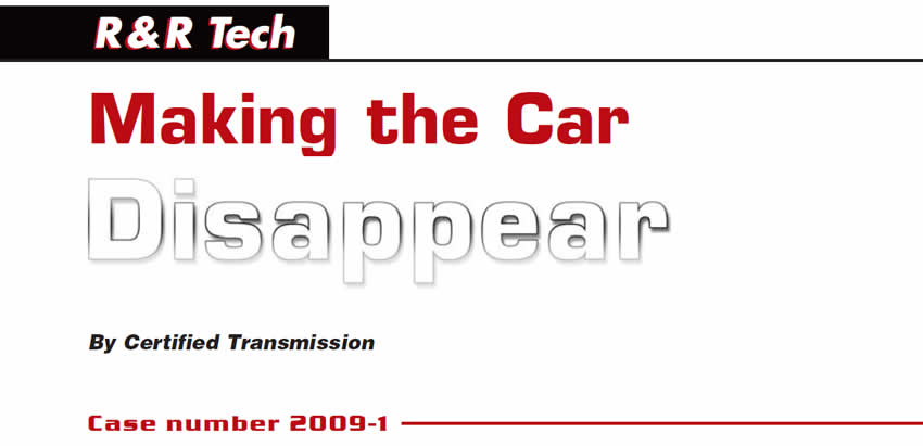 Making the Car Disappear  R&R Tech  Author: Certified Transmission  Case number 2009-1