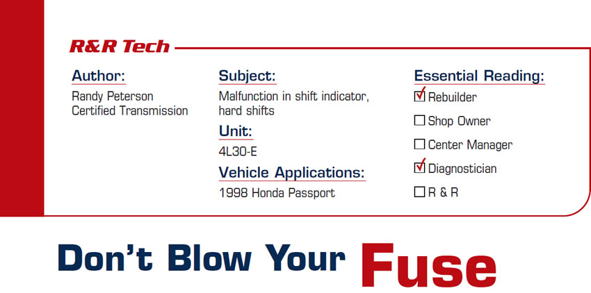 Don't Blow Your Fuse  R&R Tech  Subject: Malfunction in shift indicator, hard shifts Unit: 4L30-E Vehicle Application: 1998 Honda Passport Essential Reading: Diagnostician, R & R  Author: Randy Peterson, Certified Transmission