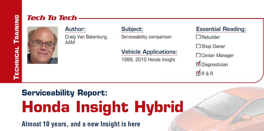 Serviceability Report: Honda Insight Hybrid  Tech to Tech  Subject: Serviceability comparison Vehicle Application: 1999, 2010 Honda Insight Essential Reading: Diagnostician Author: Craig Van Batenburg, AAM  Almost 10 years, and a new Insight is here