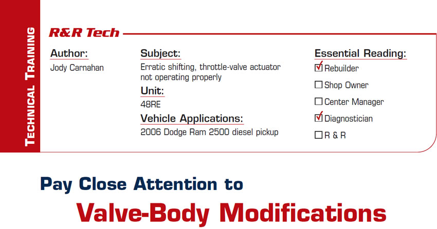 Pay Close Attention to Valve-Body Modifications  R&R Tech  Subject: Erratic shifting, throttle-valve actuator not operating properly Unit: 48RE Vehicle Application: 2006 Dodge Ram 2500 diesel pickup Essential Reading: Rebuilder, Diagnostician Author: Jody Carnahan