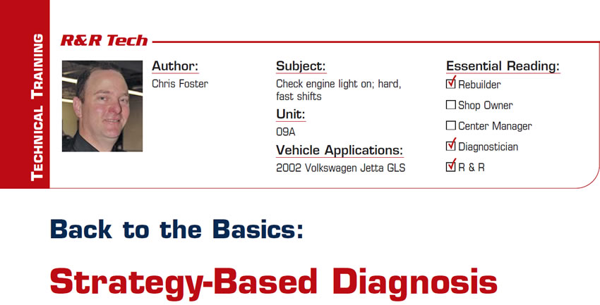 Back to the Basics: Strategy-Based Diagnosis  R&R Tech  Subject: Check engine light on; hard, fast shifts Vehicle Application: 2002 Volkswagen Jetta GLS Essential Reading: Rebuilder, Diagnostician, R & R Author: Chris Foster