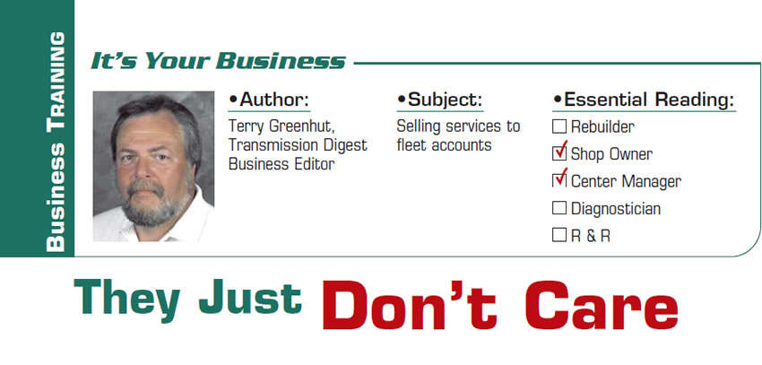 They Just Don't Care  It's Your Business  Subject: Selling services to fleet accounts Essential Reading: Shop Owner, Center Manager Author: Terry Greenhut, Transmission Digest Business Editor