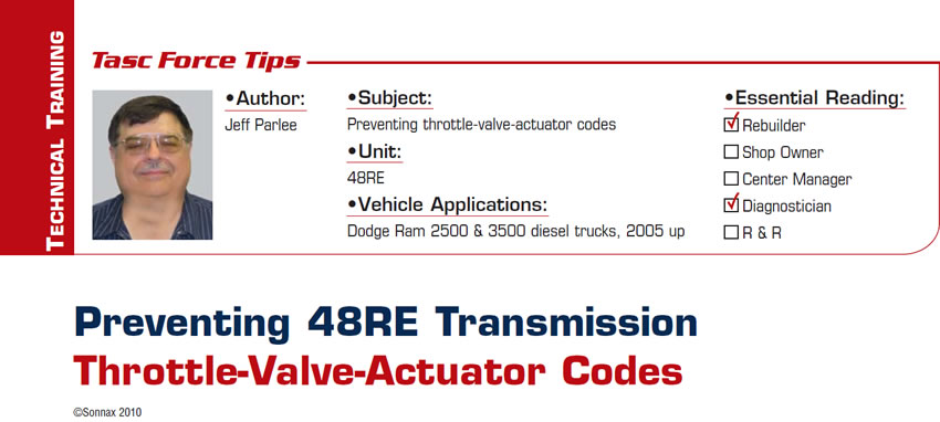 Preventing 48RE Transmission Throttle-Valve-Actuator Codes  TASC Force Tips  Subject: Preventing throttle-valve-actuator codes Unit: 48RE Vehicle Applications: Dodge Ram 2500 & 3500 diesel trucks, 2005 up Essential Reading: Rebuilder, Diagnostician Author: Jeff Parlee